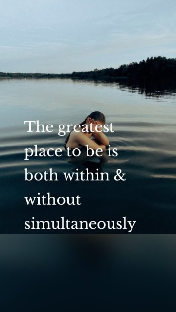 The greatest place to be is both within & without simultaneously