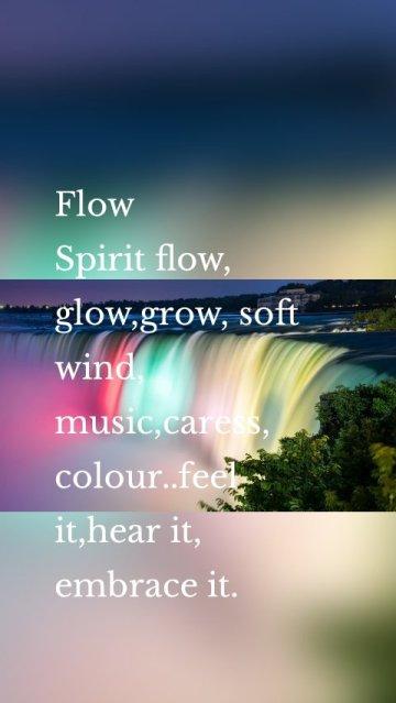 Flow Spirit flow, glow,grow, soft wind, music,caress, colour..feel it,hear it, embrace it.