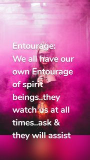 Entourage: We all have our own Entourage of spirit beings..they watch us at all times..ask & they will assist