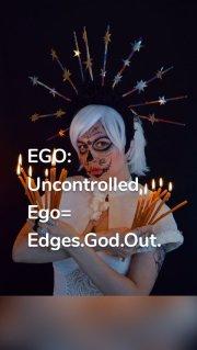 EGO: Uncontrolled Ego= Edges.God.Out.