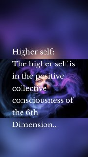 Higher self: The higher self is in the positive collective consciousness of the 6th Dimension..