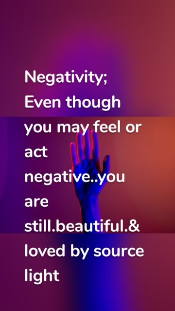 Negativity; Even though you may feel or act negative..you are still.beautiful.& loved by source light