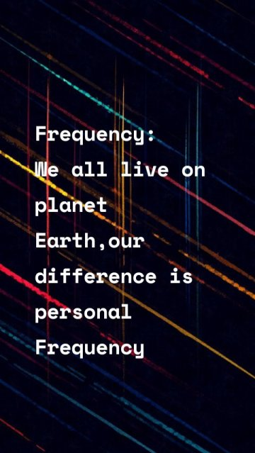 Frequency: We all live on planet Earth,our difference is personal Frequency