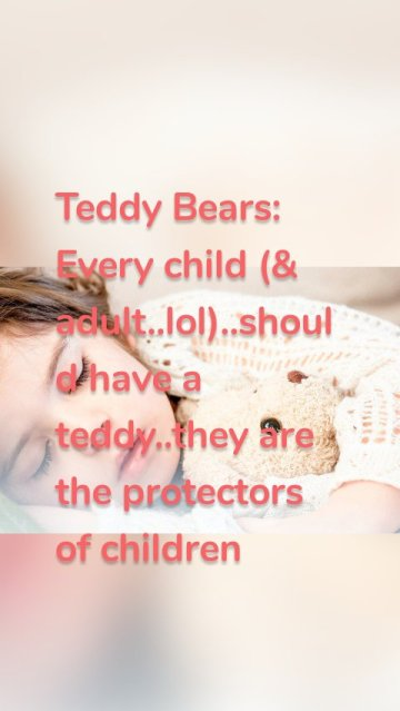 Teddy Bears: Every child (& adult..lol)..should have a teddy..they are the protectors of children