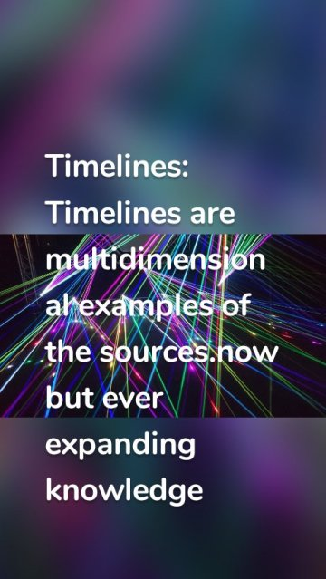 Timelines: Timelines are multidimensional examples of the sources.now but ever expanding knowledge