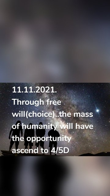 11.11.2021. Through free will(choice)..the mass of humanity will have the opportunity ascend to 4/5D