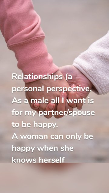 Relationships (a personal perspective. As a male all I want is for my partner/spouse to be happy. A woman can only be happy when she knows herself