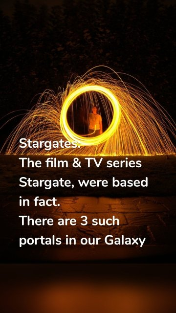 Stargates: The film & TV series Stargate, were based in fact. There are 3 such portals in our Galaxy