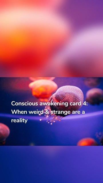 Conscious awakening card 4: When weird & strange are a reality