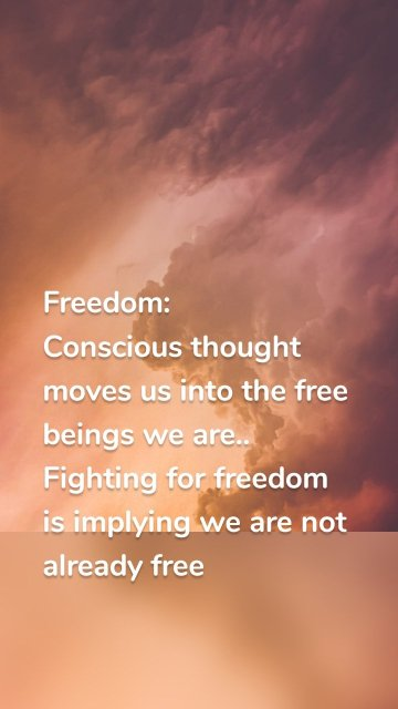 Freedom: Conscious thought moves us into the free beings we are.. Fighting for freedom is implying we are not already free