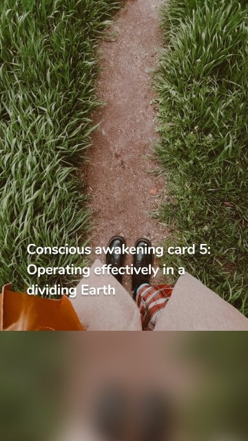 Conscious awakening card 5: Operating effectively in a dividing Earth