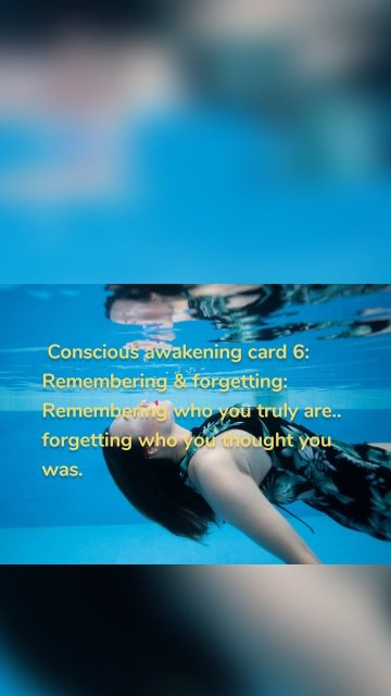 Conscious awakening card 6: Remembering & forgetting: Remembering who you truly are.. forgetting who you thought you was.