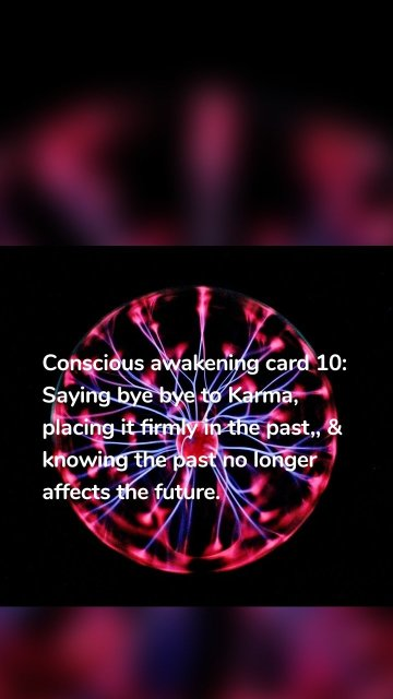 Conscious awakening card 10: Saying bye bye to Karma, placing it firmly in the past,, & knowing the past no longer affects the future.