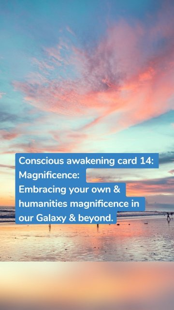 Conscious awakening card 14: Magnificence: Embracing your own & humanities magnificence in our Galaxy & beyond.