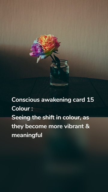 Conscious awakening card 15 Colour : Seeing the shift in colour, as they become more vibrant & meaningful