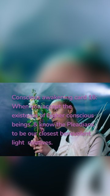 Conscious awakening card 16: When you accept the existence of higher conscious beings..& know the Pleadians to be our closest benevolent light relatives.