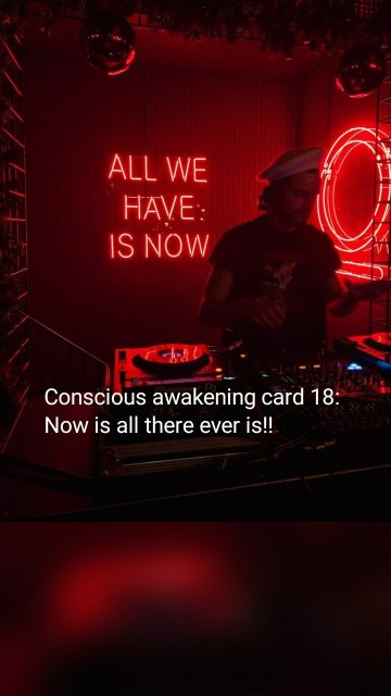 Conscious awakening card 18: Now is all there ever is!!