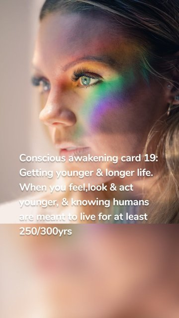 Conscious awakening card 19: Getting younger & longer life. When you feel,look & act younger, & knowing humans are meant to live for at least 250/300yrs