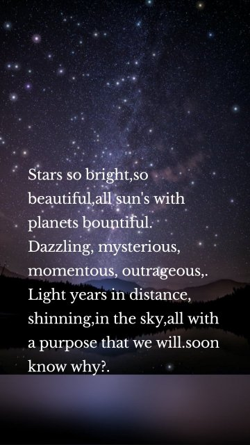 Stars so bright,so beautiful,all sun's with planets bountiful. Dazzling, mysterious, momentous, outrageous,. Light years in distance, shinning,in the sky,all with a purpose that we will.soon know why?.