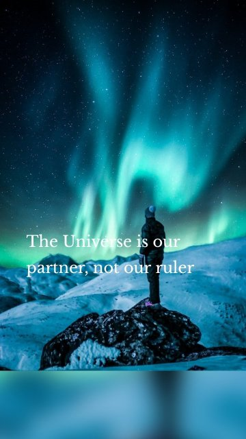 The Universe is our partner, not our ruler