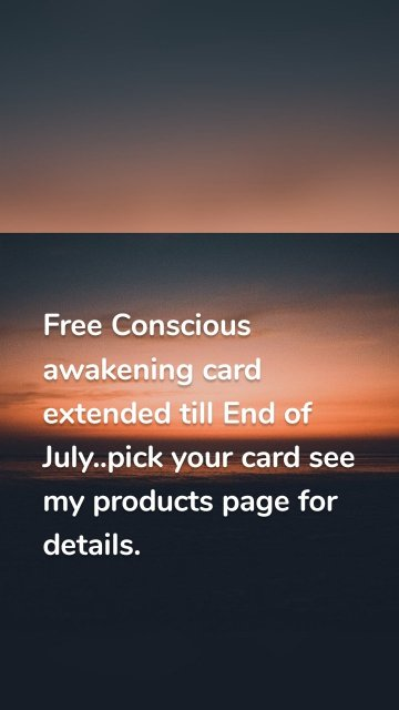 Free Conscious awakening card extended till End of July..pick your card see my products page for details.