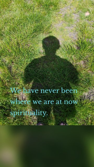 We have never been where we are at now spirituality.