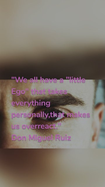 """""""We all have a """"little Ego"""" that takes everything personally,that makes us overreact."""" Don Miguel Ruiz"""