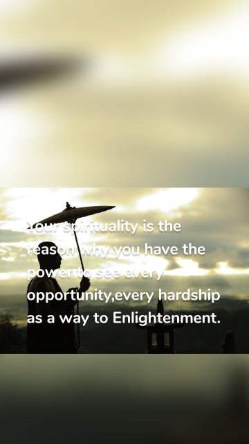 Your spirituality is the reason why you have the power to see every opportunity,every hardship as a way to Enlightenment.